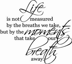 """""""Life is not measured by the breaths we take, but by the moment that take our breath away"""". A very beautiful and meaningful quote for your home. # http://decorwalldecals.com/life-is-not-measured"""