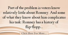 The most popular Ron Fournier Quotes About History - 34455 : Part of the problem is voters know relatively little about Romney. And some of what they know about him complicates his task: Romney has a history of : Best History Quotes History Quotes, History, Historical Quotes