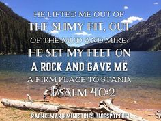 I waited patiently for the Lord;  he turned to me and heard my cry.  He lifted me out of the slimy pit,  out of the mud and mire;  he set my feet on a rock  and gave me a firm place to stand.  He put a new song in my mouth,  a hymn of praise to our God.  Many will see and fear the Lord  and put their trust in him. - Psalm 40:1-3 NIV