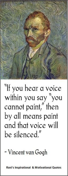 """If you hear a voice within you say, """"you cannot paint"""", then by all means paint and that voice will be silenced. ~Vincent van Gogh"""