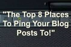 """Top 8 Places To Ping Blog Posts To!"""