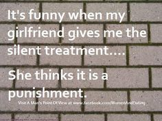 See that's the problem with males and females... The silent treatment drives us bonkers but it doesn't bother the guys at all :(