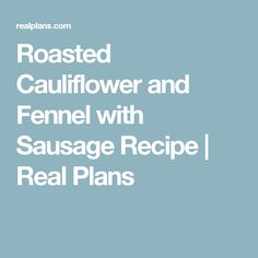 Roasted Cauliflower and Fennel with Sausage Recipe | Real Plans