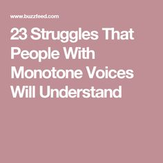 23 Struggles That People With Monotone Voices Will Understand