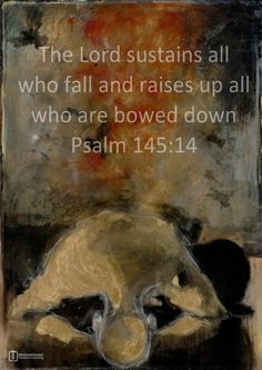 Psalm 145:14 - The Lord sustains all who fall and raises up all who are bowed down.