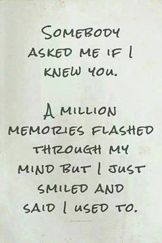 Somebody asked me if I knew you. A million memories flashed through my mind but I just smiled and said I used to..