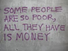"""Some people are so poor, all they have is money"""