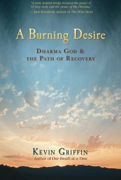 A Burning Desire: Dharma God and the Path of Recovery by Kevin Griffin. Shows how the Dharma, the teachings of the Buddha, can be understood as a Higher Power. Karma, mindfulness, impermanence, and the Eightfold Path itself are revealed as powerful forces accessed through meditation and inquiry. Drawing from his own experiences with substance abuse, rehabilitation, and recovery, Griffin looks at the various ways that meditation and spiritual practices helped deepen his experience of sobriety...