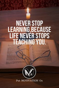 Never stop learning because life never stops teaching you