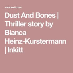 Dust And Bones | Thriller story by Bianca Heinz-Kurstermann | Inkitt