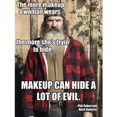 The more makeup a woman wears, the more she's tryin' to hide. MAKEUP CAN HIDE A LOT OF EVIL