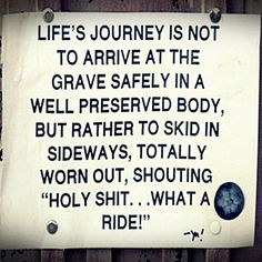 Life is a journey and is not designed to arrive at the grave safely in a well preserved body but rather to skid, slide and enjoy the ride!