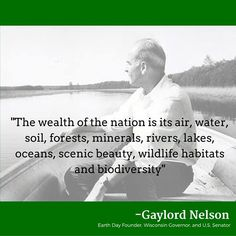 """""""The wealth of the nation is its air, water, soil, forests, minerals, rivers, lakes, oceans, scenic beauty, wildlife habitats and biodiversity"""" -Gaylord Nelson.  Wisconsin Governor and U.S. Senator"""