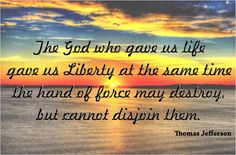 The God who gave us life gave us liberty at the same time; the hand of force may destroy, but cannot disjoin them. Thomas Jefferson