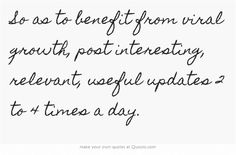 So as to benefit from viral growth, post interesting, relevant, useful updates 2 to 4 times a day.