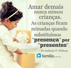 """Amar demais nunca mimou crianças. As crianças ficam mimadas quando substituímos """"presença"""" por """"presentes"""". - Dr Anthony P. Witham."""