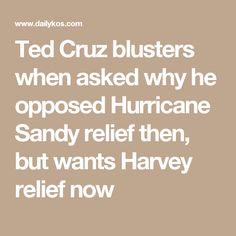 Ted Cruz blusters when asked why he opposed Hurricane Sandy relief then, but wants Harvey relief now