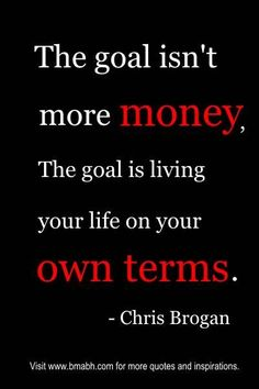 "I love this quote!   ""The goal isn't more money. The goal is living your life on your own terms."" – Chris Brogan.  Share to Inspire Others : )   For more #quotes and #inspiration, follow us at https://www.pinterest.com/bmabh/ or visit our website http://www.bmabh.com ."