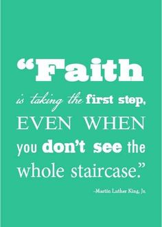 It's hard to step out into the darkness when you don't know if there is a step or just an empty chasm to fall in to. And it's hard to stay on the staircase, if you don't know where it leads or how long it is. That's where FAITH comes in. BELIEVE.