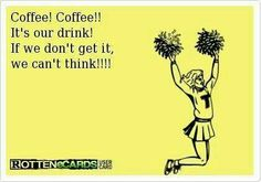 Can't think without coffee. That's some peoples cheer. Who needs a coffee NOW? Be sure to visit and LIKE our Facebook page at https://www.facebook.com/CoffeeCoffeeNOW