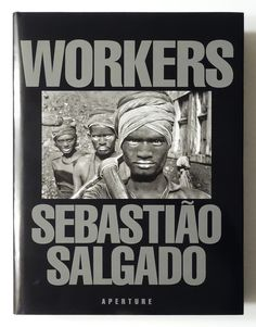 Workers: An Archaeology of the Industrial Age | Sebastiao Salgado