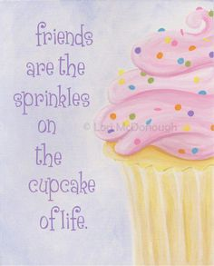 See, Anne, friendship and cupcakes are synonymous.