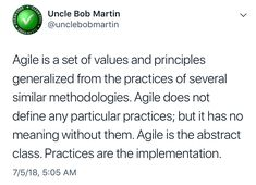 """""""Agile is a set of values and principles generalized from the practices of several similar methodologies. Agile does not define any particular practices; but it has no meaning without them. Agile is the abstract class. Practices are the implementation""""  https://twitter.com/unclebobmartin/status/1014812615225298944?s=21"""