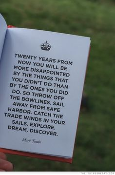 Twenty years from now you will be more disappoint by the things that you didn't do than by the ones you did so