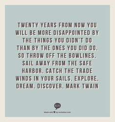 Twenty years from now you will be more disappointed by the things you didn't do than by the ones you did do. So throw off the bowlines. Sail away from the safe harbor. Catch the trade winds in your sails. EXPLORE. DREAM. DISCOVER. Mark Twain