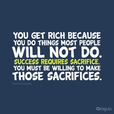 You get rich because  you do things most people  will not do.  Success requires sacrifice.  You must be willing to make  those sacrifices.  www.insp.io