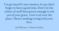 """Ani DiFranco, wise and fiesty and now a mom.  I needed to hear this I think. """"I've got myself a new mantra, It says don't forget..."""