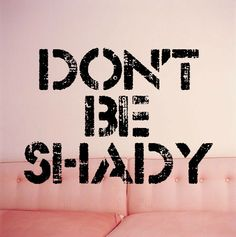 even though i myself can be the epitome of shady when i wanna be. ;-p
