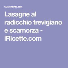 Lasagne al radicchio trevigiano e scamorza - iRicette.com Anna, Lasagna