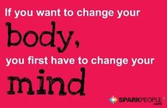 If you want to change your body, you first have to change your mind.