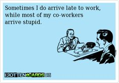 Sometimes I do arrive late to work, while most of my co-workers arrive stupid.