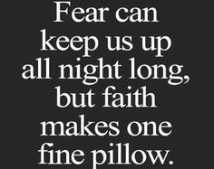 Fear can keep us up all night long, but faith makes one fine pillow.