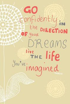 "Go confidently in the direction of your dreams. Live the life you've imagined."" - Henry David Thorean"