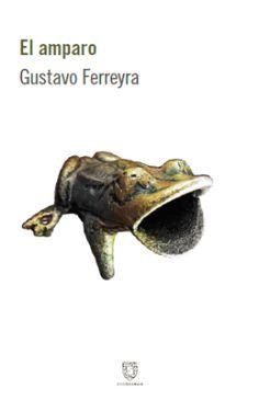 """Gustavo Ferreyra Novela, 2015 $350  """"Cuando leí El amparo, de Gustavo Ferreyra, tuve la sensación de que ahí había algo distinto: una mirada muy distanciada y al mismo tiempo muy intensa sobr…"""