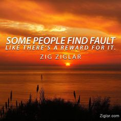 Some people find fault like there's a reward for it. Zig Ziglar, Some People, Daily Quotes, Letting Go, Instagram Posts, Life, Image, Motivational, Daily Qoutes