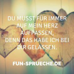 Du musst für immer auf mein Herz aufpassen, denn das habe ich bei dir gelassen. Gefunden auf www.fun-sprueche.de