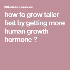 how to grow taller fast by getting more human growth hormone ?