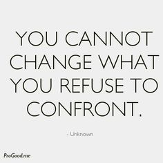 You cannot change what you refuse to confront.