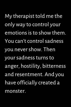 My therapist told me the only way to control your emotions is to show them. You can't control sadness you never show. Then your sadness turns to anger, hostility, bitterness and resentment. And you have officially created a monster. True Quotes, Words Quotes, Wise Words, Motivational Quotes, Funny Quotes, Inspirational Quotes, Sayings, Favorite Quotes, Best Quotes