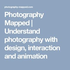 Photography Mapped | Understand photography with design, interaction and animation