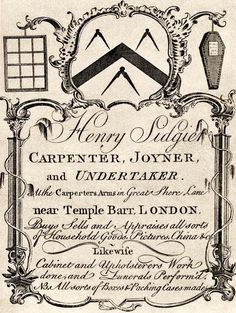 """18th century trade card: """"Henry Sidgier Carpenter, Joyner, and Undetaker. At the Carpenters Arms in Great Shere Lane near Temple Barr, London. Boys Sells and Appraises all sorts of Household Goods, Pictures, China &c. Likewise Cabinet and Upholsterers Work done, and Funerals Perform'd. NB All sorts of Boxes & Packing Cases made."""""""