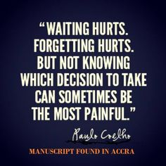 'Waiting hurts. Forgetting Hurts. But Not Knowing which decision to take can sometimes be the most painful' by Paulo Coelho