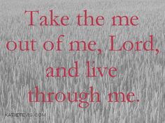 Take the me out of me, Lord, and live through me. | KatieTevis.com