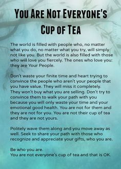 You are Not Everyones Cup of Tea. I was once told that for every 15 people, you meet, 1 will gel immediately, 2 will make good acquaintances, 10 will be pleasant but not friends, and 2 will simply not like you, full stop i.e. they are simply not your cup of tea!!