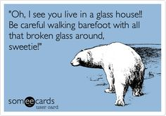 'Oh, I see you live in a glass house!! Be careful walking barefoot with all that broken glass around, sweetie!'