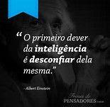 "ISSO! ""O primeiro dever da inteligencia é desconfiar dela mesma."" Albert Einstein"